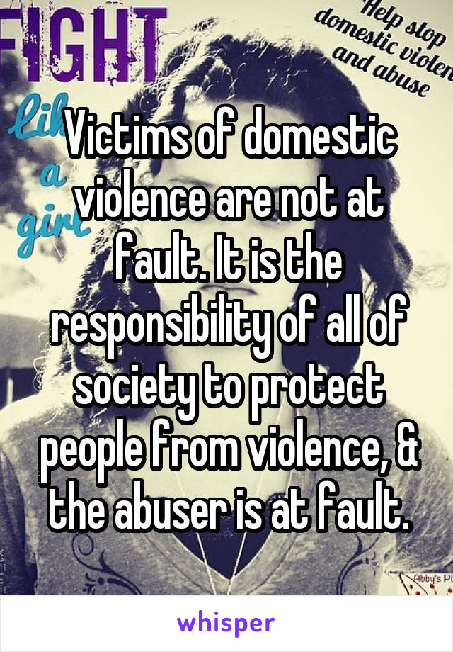 Victims of domestic violence are not at fault. It is the responsibility of all of society to protect people from violence, & the abuser is at fault.