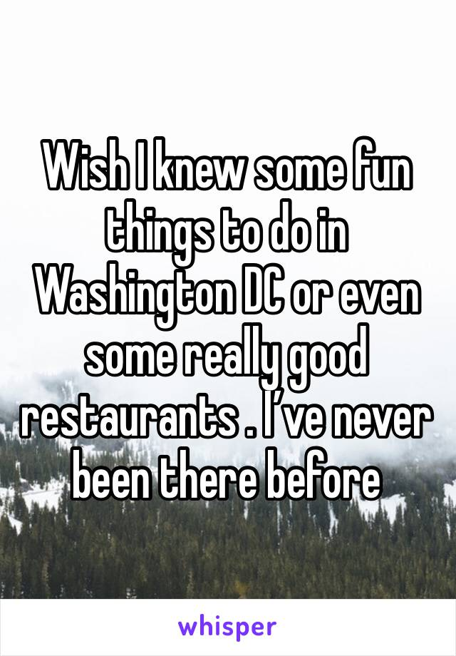 Wish I knew some fun things to do in Washington DC or even some really good restaurants . I've never been there before