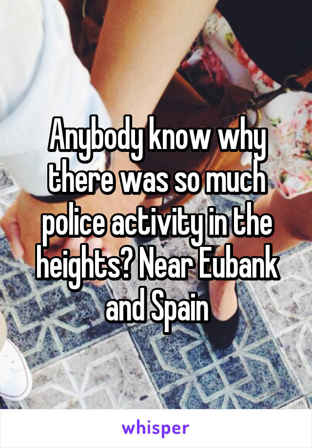 Anybody know why there was so much police activity in the heights? Near Eubank and Spain
