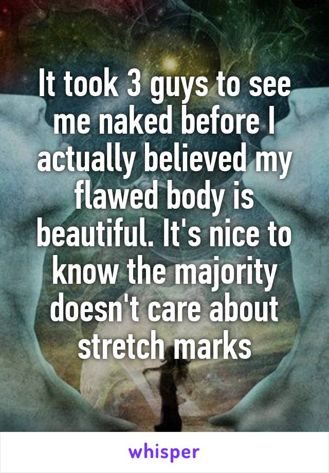 It took 3 guys to see me naked before I actually believed my flawed body is beautiful. It's nice to know the majority doesn't care about stretch marks
