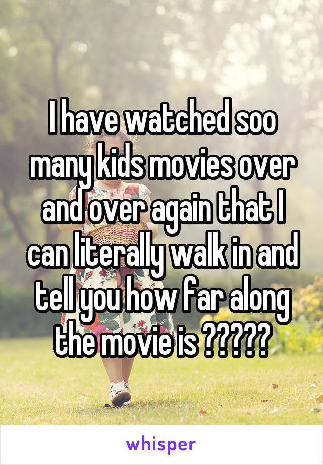 I have watched soo many kids movies over and over again that I can literally walk in and tell you how far along the movie is 🤦🏿‍♀️