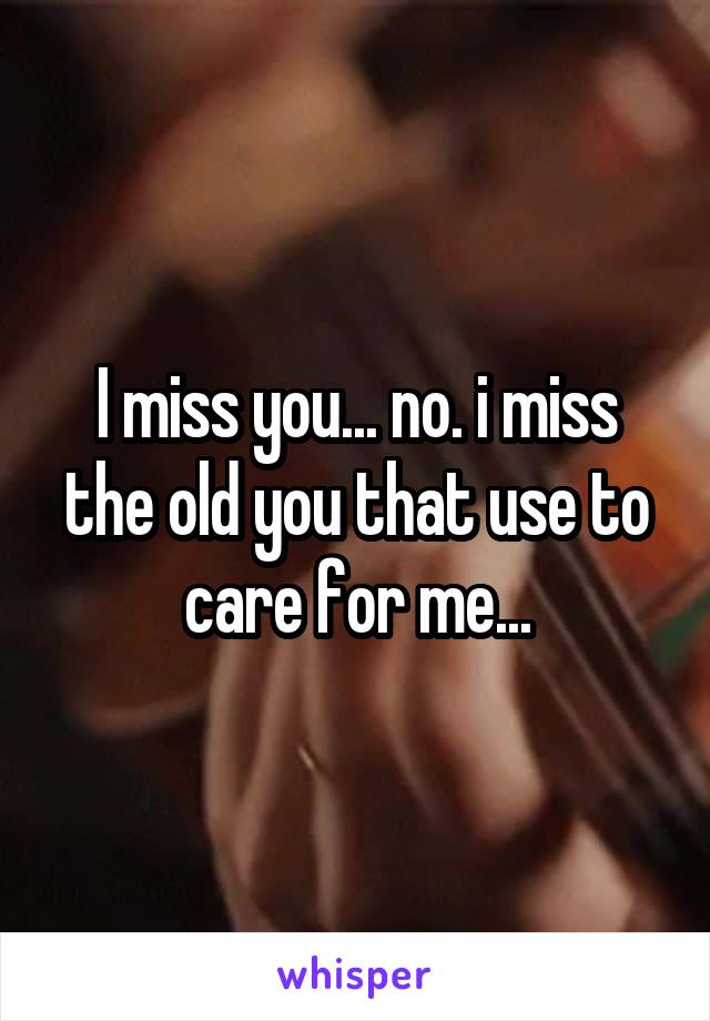 I miss you... no. i miss the old you that use to care for me...