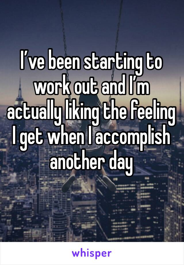 I've been starting to work out and I'm actually liking the feeling I get when I accomplish another day