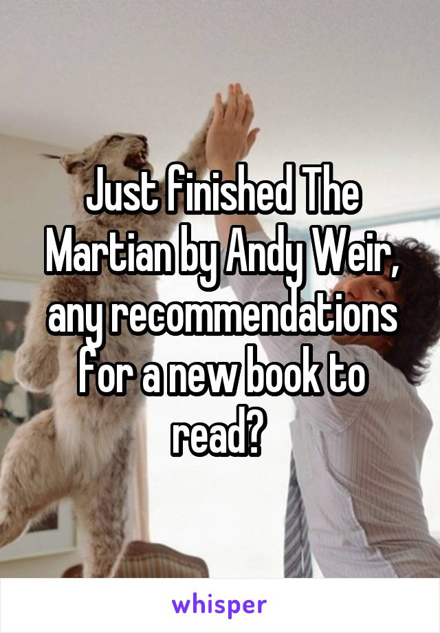 Just finished The Martian by Andy Weir, any recommendations for a new book to read?