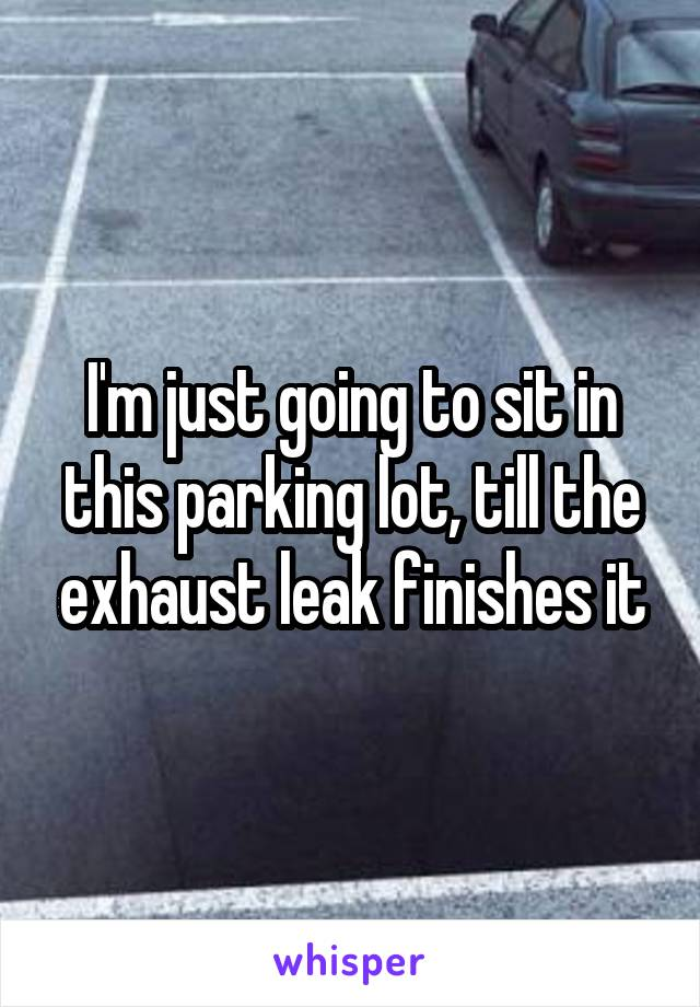I'm just going to sit in this parking lot, till the exhaust leak finishes it