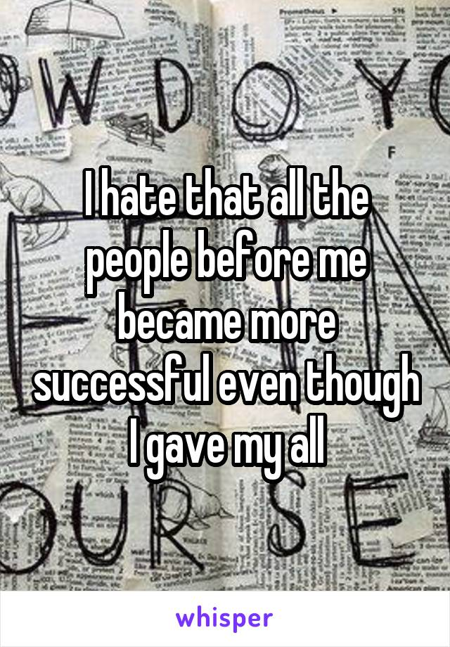 I hate that all the people before me became more successful even though I gave my all