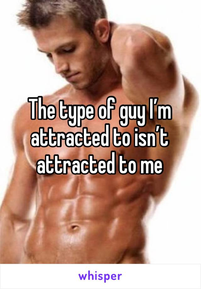 The type of guy I'm attracted to isn't attracted to me