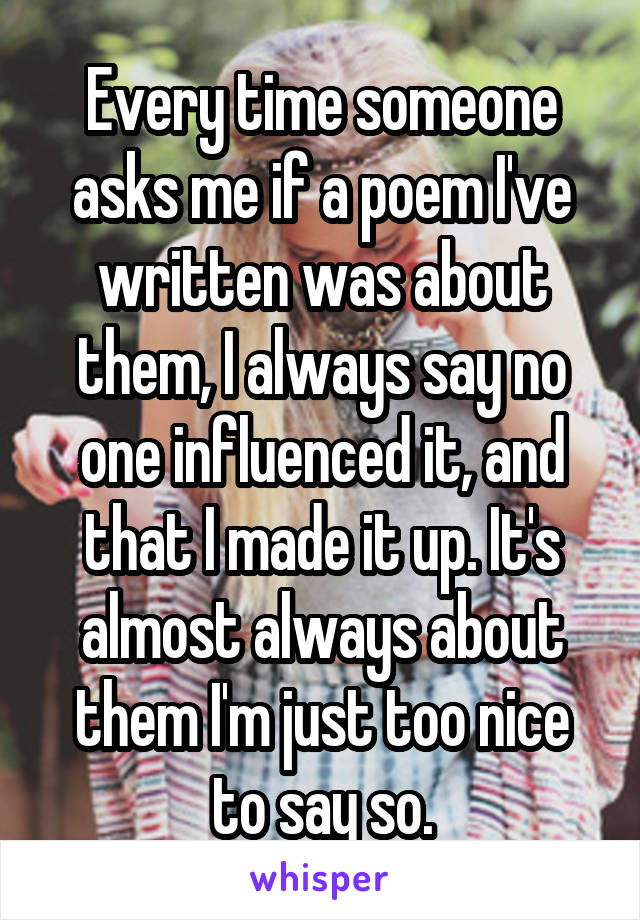 Every time someone asks me if a poem I've written was about them, I always say no one influenced it, and that I made it up. It's almost always about them I'm just too nice to say so.