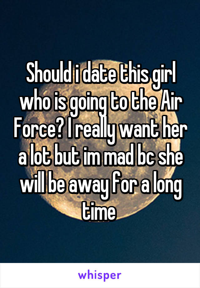 Should i date this girl who is going to the Air Force? I really want her a lot but im mad bc she will be away for a long time