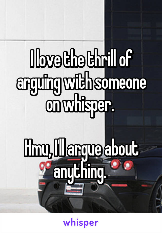 I love the thrill of arguing with someone on whisper.   Hmu, I'll argue about anything.