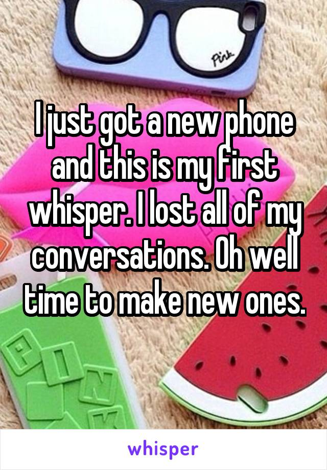 I just got a new phone and this is my first whisper. I lost all of my conversations. Oh well time to make new ones.