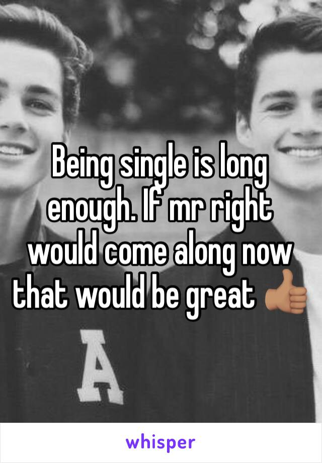 Being single is long enough. If mr right would come along now that would be great 👍🏽
