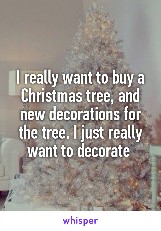 I really want to buy a Christmas tree, and new decorations for the tree. I just really want to decorate