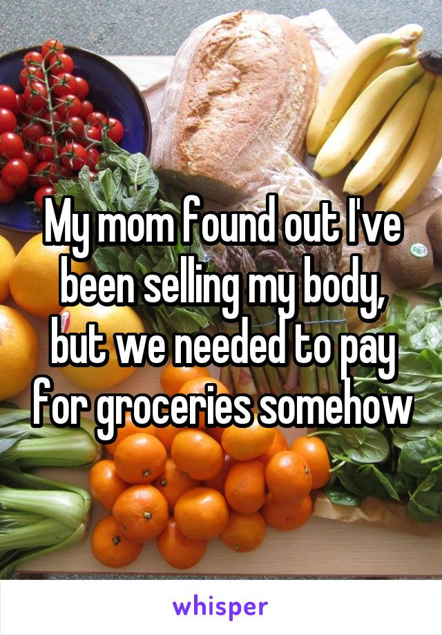 My mom found out I've been selling my body, but we needed to pay for groceries somehow