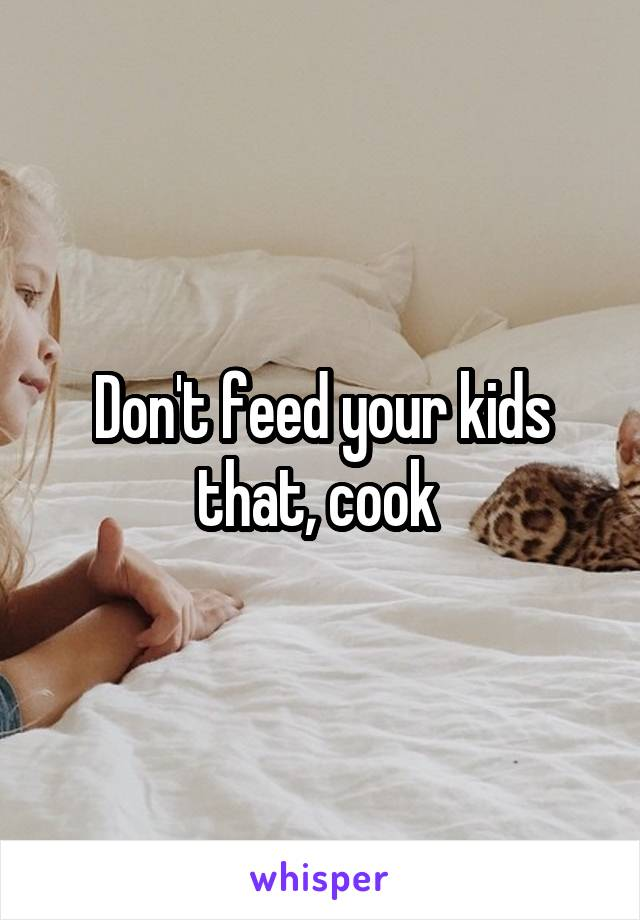 Don't feed your kids that, cook