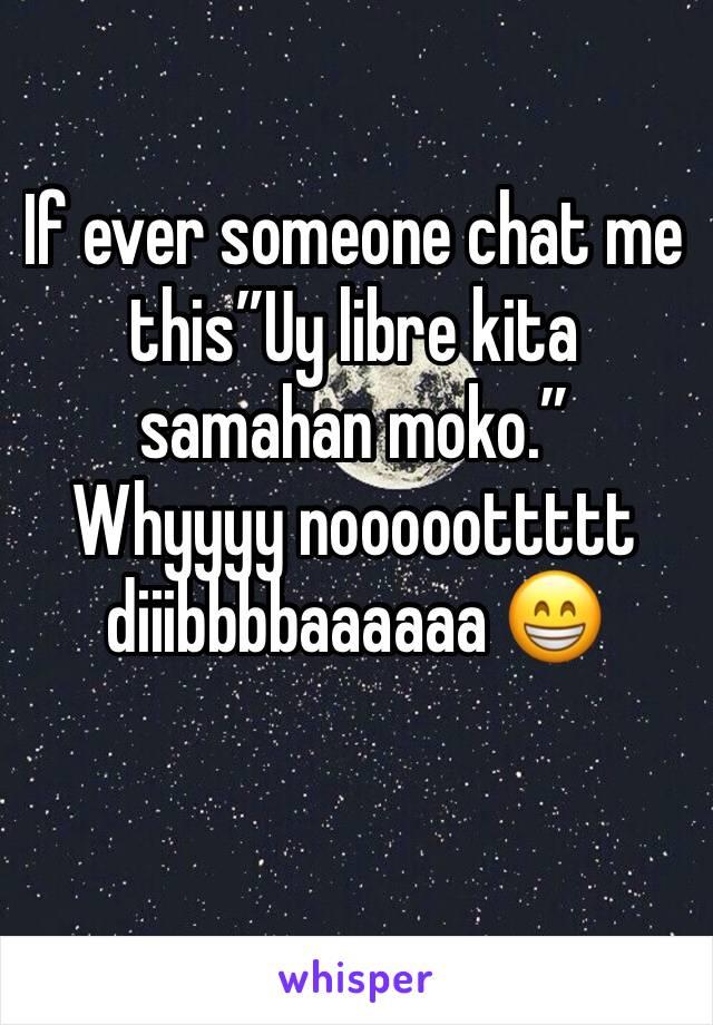 """If ever someone chat me this""""Uy libre kita samahan moko."""" Whyyyy nooooottttt diiibbbbaaaaaa 😁"""
