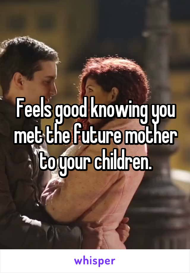 Feels good knowing you met the future mother to your children.