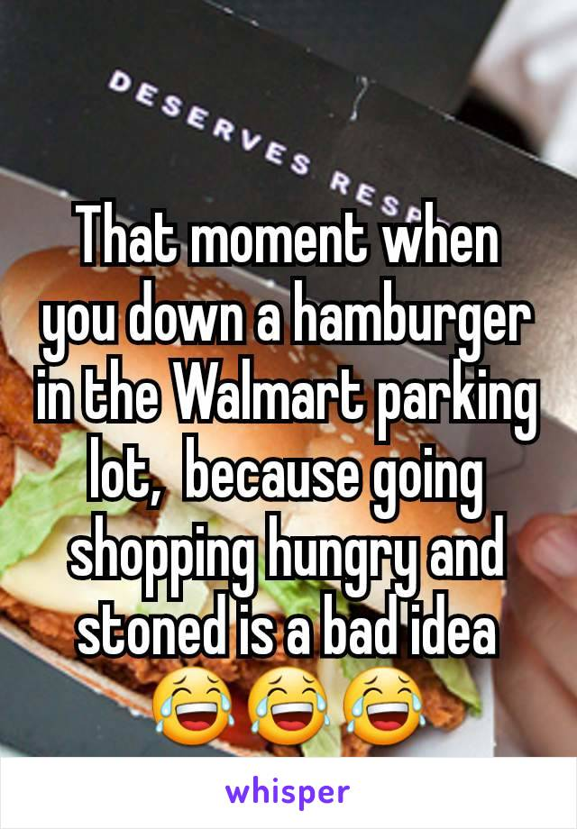 That moment when you down a hamburger in the Walmart parking lot,  because going shopping hungry and stoned is a bad idea 😂😂😂