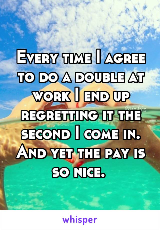 Every time I agree to do a double at work I end up regretting it the second I come in. And yet the pay is so nice.