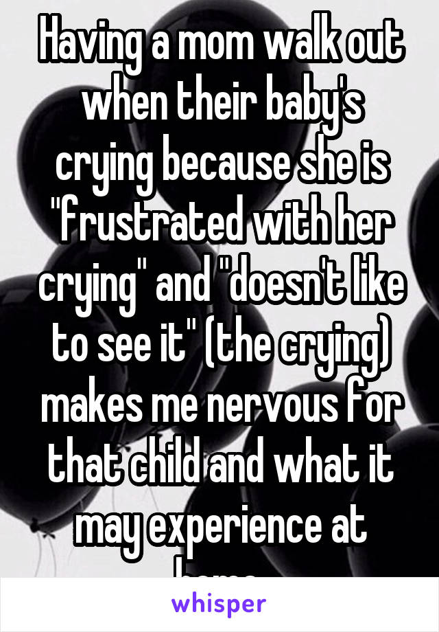 """Having a mom walk out when their baby's crying because she is """"frustrated with her crying"""" and """"doesn't like to see it"""" (the crying) makes me nervous for that child and what it may experience at home."""