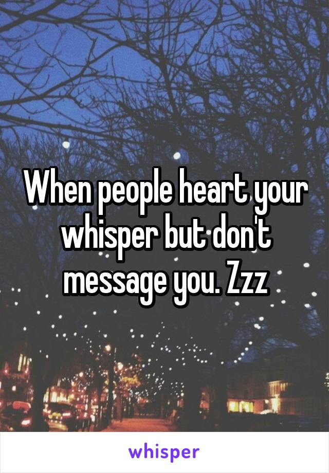 When people heart your whisper but don't message you. Zzz