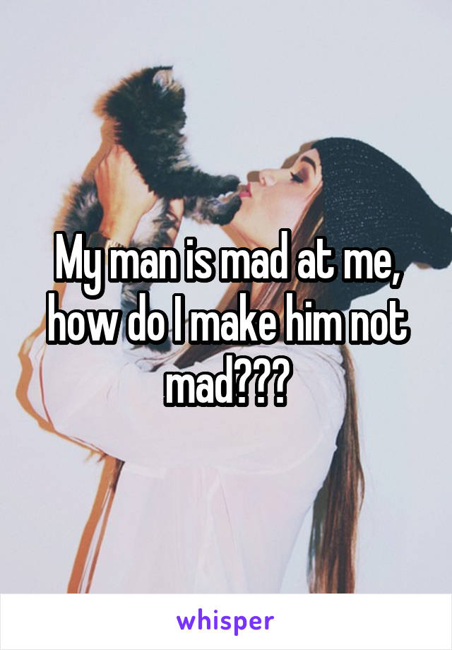 My man is mad at me, how do I make him not mad???