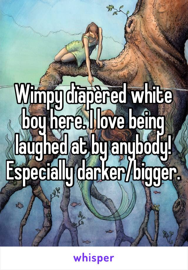 Wimpy dïāpèred white boy here. I love being laughed at by anybody! Especially darker/bigger.