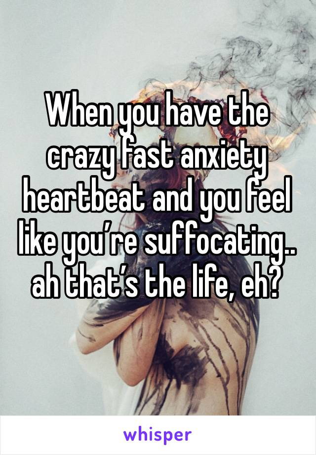 When you have the crazy fast anxiety heartbeat and you feel like you're suffocating.. ah that's the life, eh?