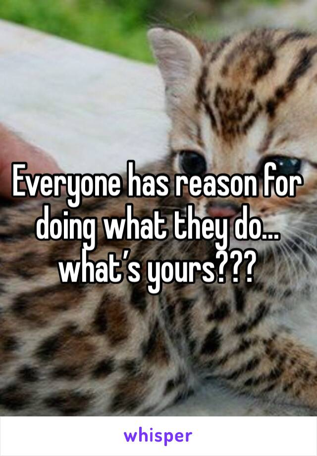 Everyone has reason for doing what they do... what's yours???