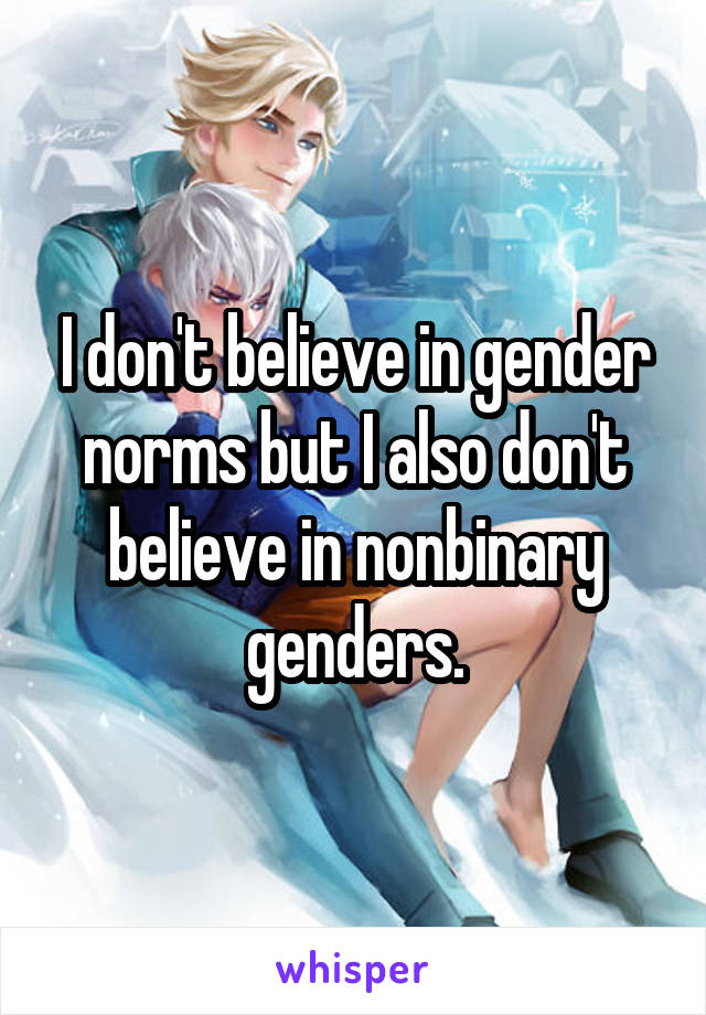 I don't believe in gender norms but I also don't believe in nonbinary genders.