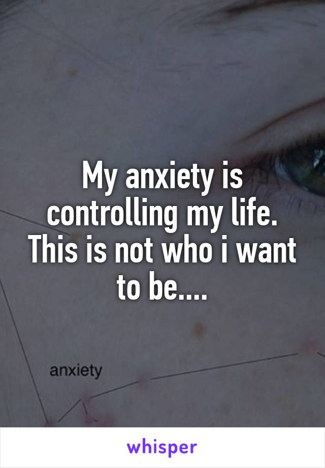 My anxiety is controlling my life. This is not who i want to be....