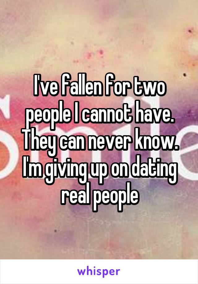 I've fallen for two people I cannot have. They can never know. I'm giving up on dating real people