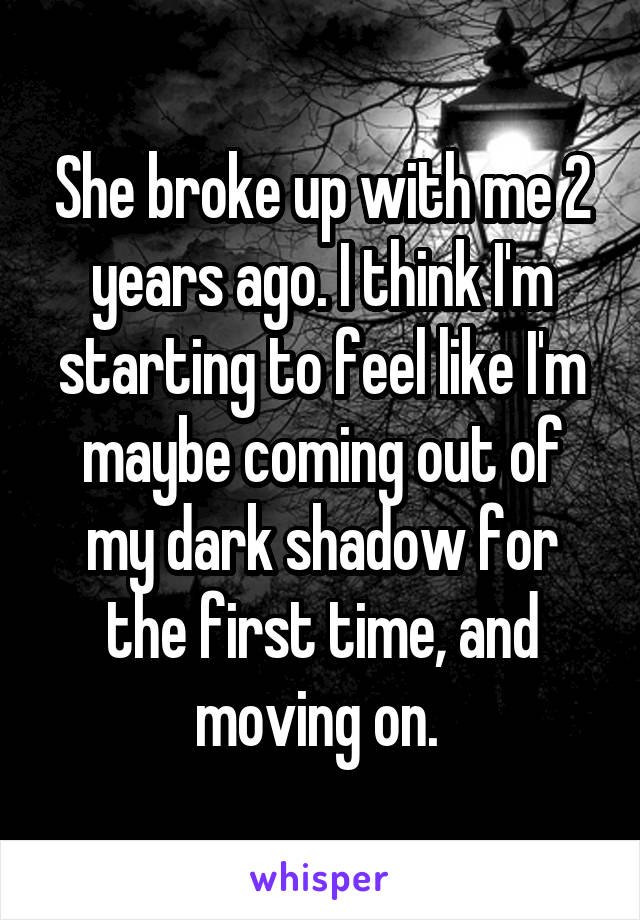 She broke up with me 2 years ago. I think I'm starting to feel like I'm maybe coming out of my dark shadow for the first time, and moving on.