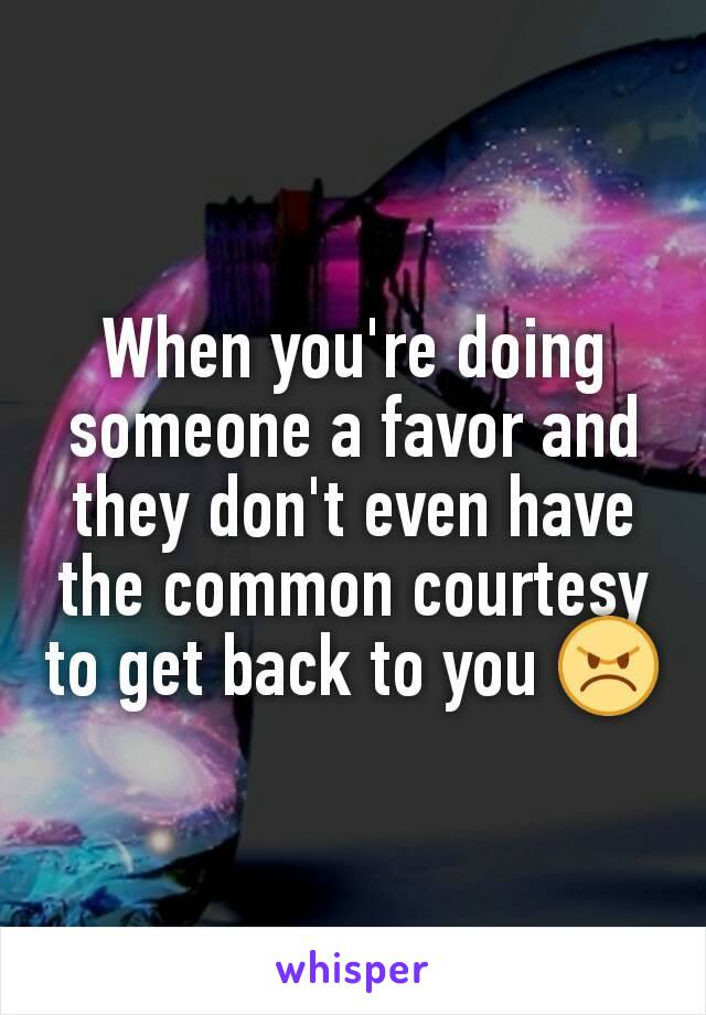 When you're doing someone a favor and they don't even have the common courtesy to get back to you 😠
