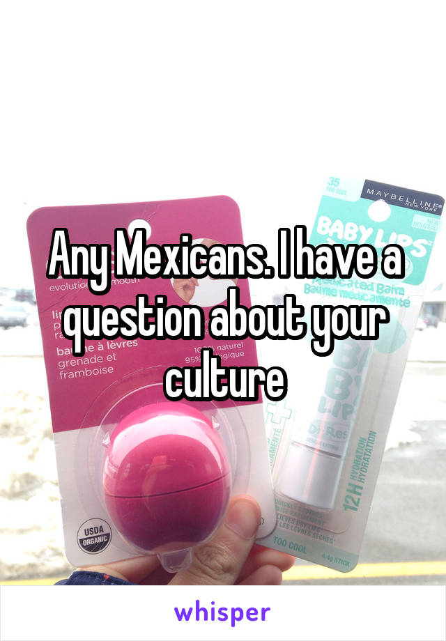 Any Mexicans. I have a question about your culture