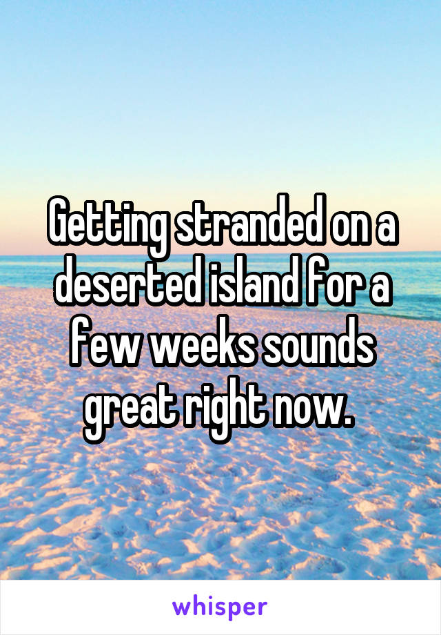 Getting stranded on a deserted island for a few weeks sounds great right now.