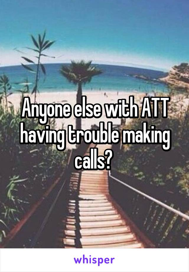Anyone else with ATT having trouble making calls?