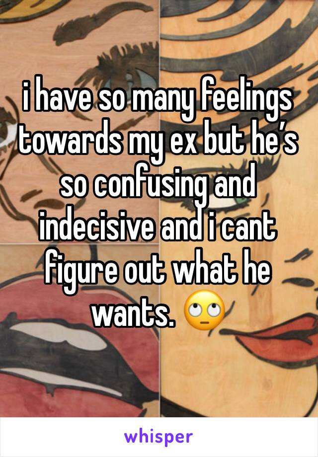 i have so many feelings towards my ex but he's so confusing and indecisive and i cant figure out what he wants. 🙄