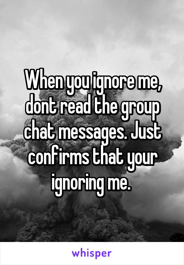 When you ignore me, dont read the group chat messages. Just confirms that your ignoring me.