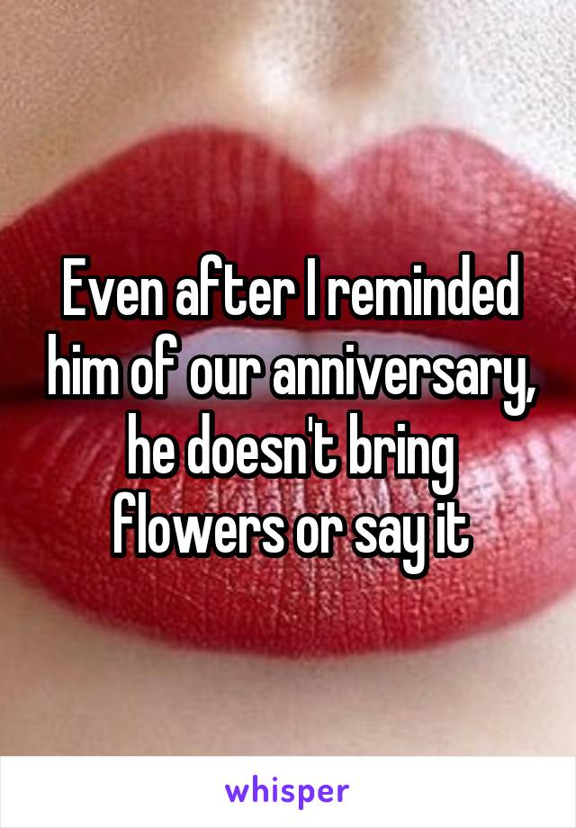 Even after I reminded him of our anniversary, he doesn't bring flowers or say it
