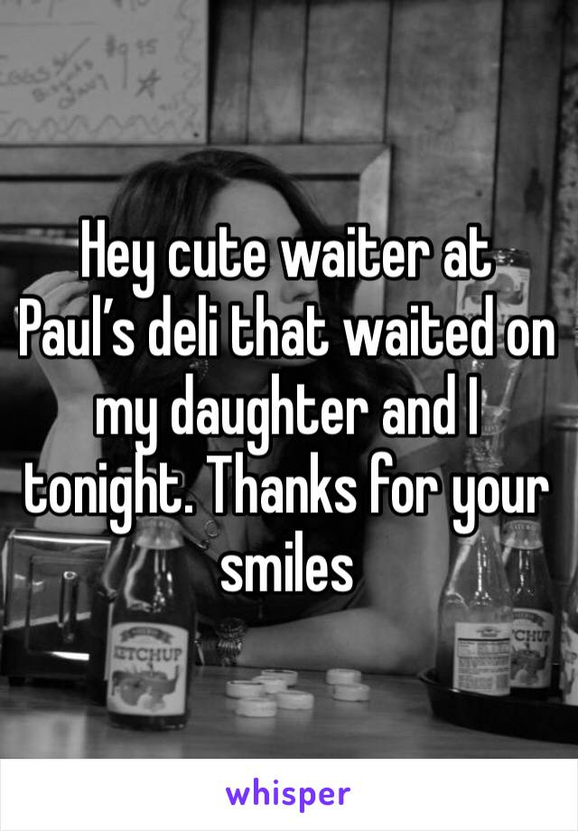 Hey cute waiter at Paul's deli that waited on my daughter and I tonight. Thanks for your smiles