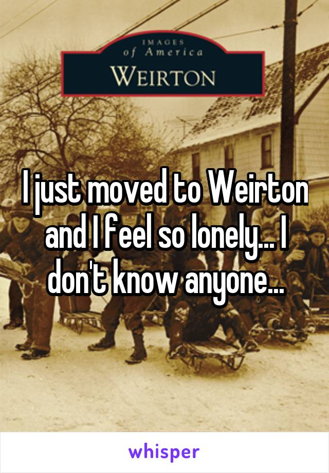 I just moved to Weirton and I feel so lonely... I don't know anyone...