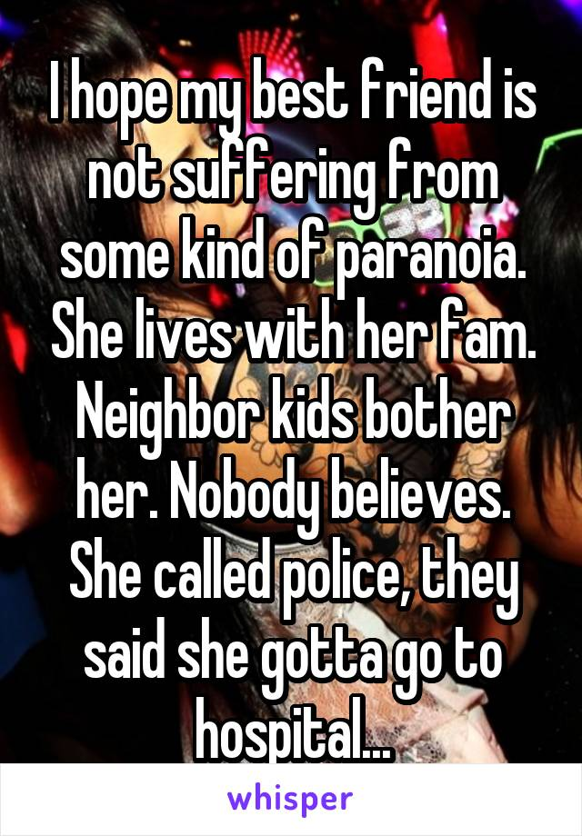 I hope my best friend is not suffering from some kind of paranoia. She lives with her fam. Neighbor kids bother her. Nobody believes. She called police, they said she gotta go to hospital...