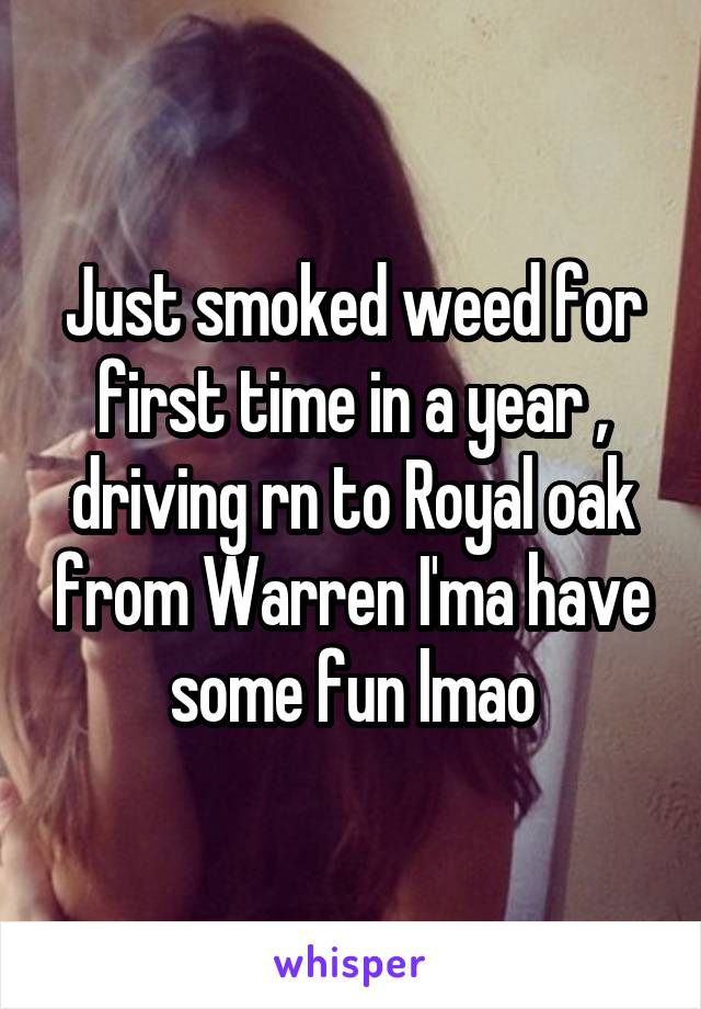 Just smoked weed for first time in a year , driving rn to Royal oak from Warren I'ma have some fun lmao