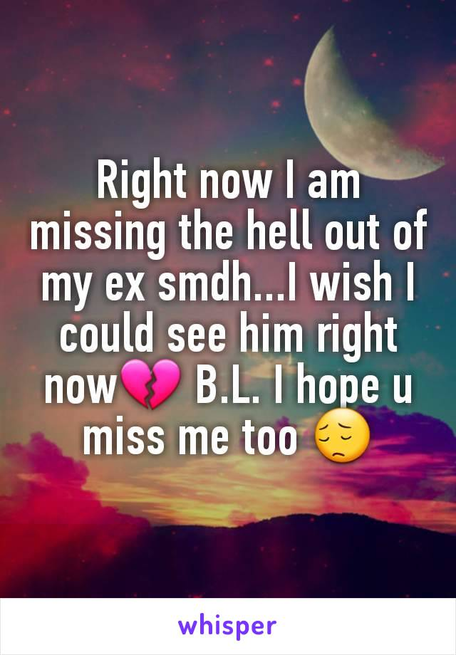 Right now I am missing the hell out of my ex smdh...I wish I could see him right now💔 B.L. I hope u miss me too 😔