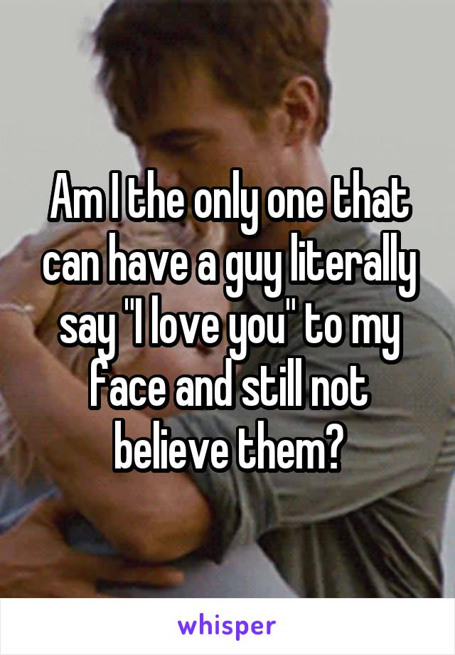 """Am I the only one that can have a guy literally say """"I love you"""" to my face and still not believe them?"""