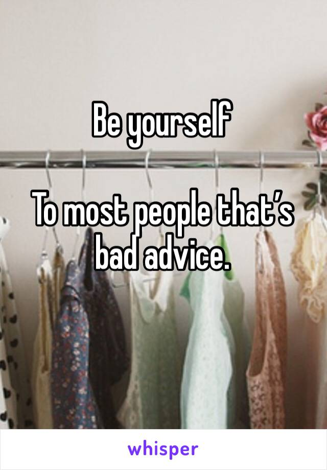 Be yourself   To most people that's bad advice.