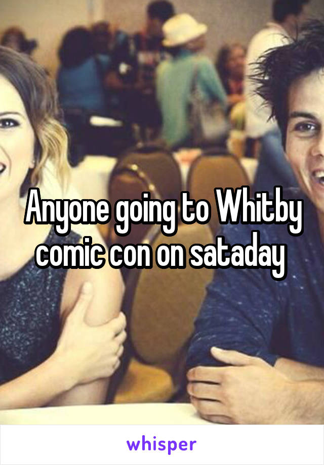 Anyone going to Whitby comic con on sataday