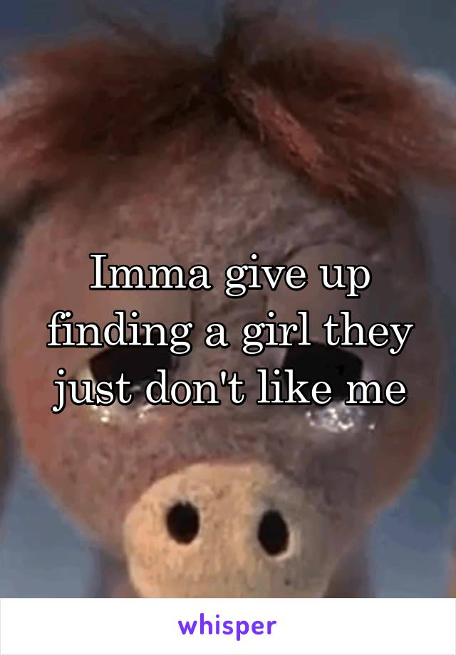 Imma give up finding a girl they just don't like me