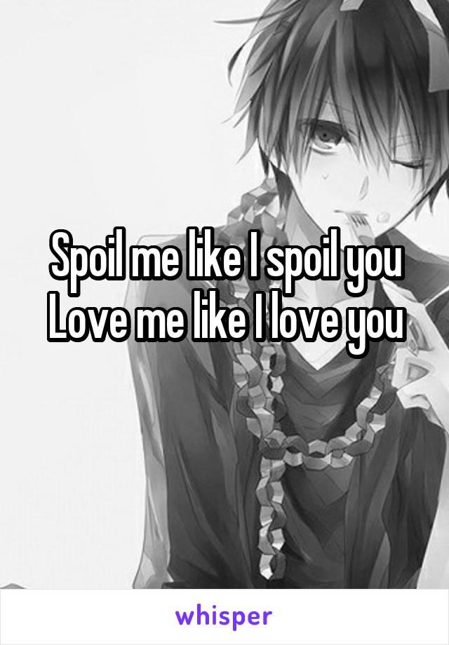 Spoil me like I spoil you Love me like I love you